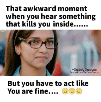 You Are Fine: That awkward moment  when you hear something  -Quiet Quotes  Facebook.com/TheQuietQuotes  But you have to act like  You are fine AAA