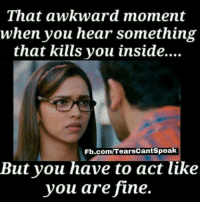 You Are Fine: That awkward moment  when you hear something  that kills you in  that kills you inside....  Fb.comlTearsCantSpea  But you have to act like  you are fine.