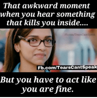 You Are Fine: That awkward moment  when you hear something  that kills you inside....  Fb.com/TearsCantSpeak  Fb.com/TearsCantSpea  But you have to act like  you are fine.