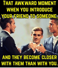 That awkward moment...: THAT AWKWARD MOMENT  WHEN YOU INTRODUCE  YOUR FRIEND TO SOMEONE  AND THEY BECOME CLOSER  WITH THEM THAN WITH YOU. That awkward moment...