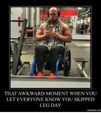 THAT AWKWARD MOMENT WHEN YOU  LET EVERYONE KNOW YOU SKIPPED  LEG DAY  mematic net Never skip leg day
