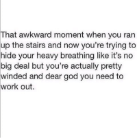 Its No Big Deal: That  awkward moment when you ran  up the stairs and now you're trying to  hide your heavy breathing like it's no  big deal but you're actually pretty  winded and dear god you need to  work out.