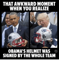 Awkward: THAT AWKWARD MOMENT  WHEN YOU REALIZE  OBAMA'S HELMET WAS  SIGNED BY THE WHOLE TEAM