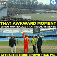 On a serious note, nice to see cricket growing in countries like Nepal.  (Disclaimer - Memes are for laugh, not to disrespect teams/players): THAT AWKWARD MOMENT  WHEN YOU REALIZE THAT NEPAL VS KENYA  HGL.  ATTRACTED MORE CROWD THAN PSL On a serious note, nice to see cricket growing in countries like Nepal.  (Disclaimer - Memes are for laugh, not to disrespect teams/players)