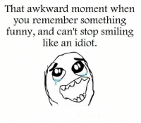 Awkward: That awkward moment when  you remember something  funny, and can't stop smiling  like an idiot.