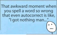 """~ Pam: That awkward moment when  you spell a word so wrong  that even autocorrect is like,  """"I got nothing man..."""" ~ Pam"""