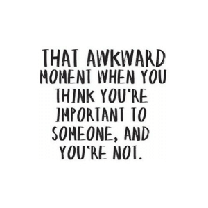 Awkward, That Awkward Moment, and Awkward Moment: THAT AWKWARD  MOMENT WHEN YOU  THINK YOURE  IMPORTANT 1O  SOMEONE, AND  YOU RE NO https://iglovequotes.net/