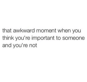 Awkward, That Awkward Moment, and Awkward Moment: that awkward moment when you  think you're important to someone  and you're not