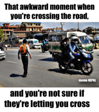That awkward moment when  you're crossing the road,  meme NEPAL  and you're not sure If  they re letting you CroSS It happens with Everybody ! 'जाउँ की नजाउँ ' even in Zebra Crossing !!