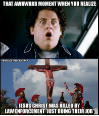 That awkward moment: THAT AWKWARD MOMENT WHEN YOUREALIZE  FBIPOLICETHEPOLICEACP  JESUS CHRIST WAS KILLED BY  LAW ENFORCEMENT JUSTDOING THEIR JOB' That awkward moment