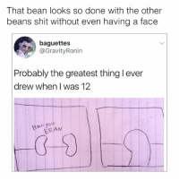 Shit, Humans of Tumblr, and The Others: That bean looks so done with the other  beans shit without even having a face  baguettes  @GravityRonin  Probably the greatest thing l ever  drew when I was 12