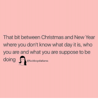 Oing: That bit between Christmas and New Year  where you don't know what day it is, who  you are and what you are suppose to be  Oing  @fuckboysfailures