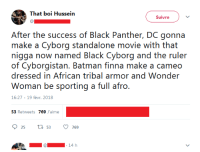 <p>Black Cyborg (via /r/BlackPeopleTwitter)</p>: That boi Hussein  Suivre  After the success of Black Panther, DC gonna  make a Cyborg standalone movie with that  nigga now named Black Cyborg and the ruler  of Cyborgistan. Batman finna make a cameo  dressed in African tribal armor and Wonder  16:27-19 févr. 2018  53 Retweets 769 J'aime  25 ti 53769  14 h <p>Black Cyborg (via /r/BlackPeopleTwitter)</p>
