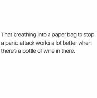 Wine, Girl Memes, and Paper: That breathing into a paper bag to stop  a panic attack works a lot better when  there's a bottle of wine in there. Or fries??????