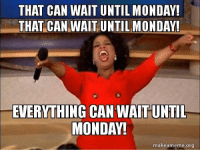 Monday, Weekend, and Can: THAT CAN WAIT UNTIL MONDAY!  THAT CAN WAIT UNTILMONDAY!  EVERYTHING CAN WAIT UNTI  MONDAY!  makeameme.org Weekend mantra...