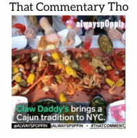 Head, Hungry, and Memes: That Commentary Tho  Claw Daddy's brings a  Cajun tradition to NYC.  LOALWAYSPOPPIN ALWAYSPOPPIN  #THAT COMMENT Iunno about yall but i think ima head down to @clawdaddysnyc and see what they about. Im taking a small can of old bay seasoning just in case 👀👀 Follow @clawdaddysnyc and check em out if you're in the nyc area 😎 worldstar worldstarhiphop wshh funniest15seconds thatcommentarytho thevoiceovergang foodporn keycomedyissacornball memetangclan foodstamps ebt shrimp hungry