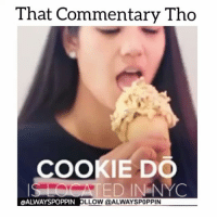 Memes, 🤖, and Cookie: That Commentary Tho  COOKIE DO  ED IN NYC  OALWAYSPOPPIN LLOW @ALWAYSPOPPIN This gonna be my new favorite place 👌 if you're in NYC, please checkout @cookiedonyc 😅😅😅 memetangclan funniest15seconds foodporn hungry whitepeoplebelike whitepeople wshh worldstar thatcommentarytho thevoiceovergang icecream cookiedough cookiedo newyork