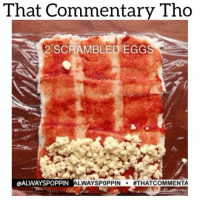Hungry, Memes, and Pop: That Commentary Tho  Tho  2 SCRAMBLED EGGS  OALWAYSPOPPIN  LWAYSPOPPIN  ATHATCOMMENTA Pop back up on ya timeline like... memetangclan funniest15seconds foodporn hungry whitepeoplebelike whitepeople wshh worldstar vine savage thatcommentarytho ItsJustComedy hoodvine thevoiceovergang struggle strugglemeal worldstarhiphop nochillvine niggasbelike newyork newyorkniggas nyniggasbelike blackpeoplebelike chrisbrown souljaboy meekmill