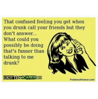 ❤️: That confused feeling you get when  you drunk call your friends but they  don't answer...  What could you  possibly be doing  that's funner than  talking to me  drunk?  ROTTEN eCARDS  CARD  PinterestHumor.com ❤️