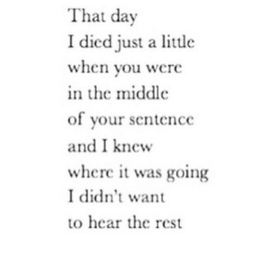The Middle, Net, and Rest: That day  I died just a little  when you were  n the middle  of your sentence  and I knew  where it was going  I didn't want  to hear the rest https://iglovequotes.net/