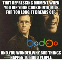 Credit: Badoo . Check out their app!: THAT DEPRESSING MOMENT WHEN  YOU DIP YOUR COOKIEINTO MILK  FOR TOO LONG, ITBREAKS OFF,  adOo  AND YOU WONDERWHY BAD THINGS  HAPPEN TO GOOD PEOPLE Credit: Badoo . Check out their app!