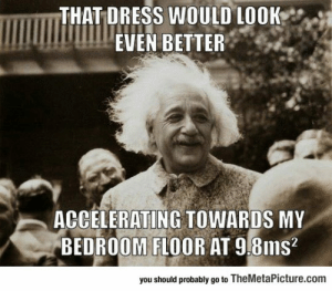 Tumblr, Blog, and Dress: THAT DRESS WOULD LOOK  UIPEVEN BETTER  ACCELERATING TOWARDS MY  BEDROOM FLOOR AT 9.8ms?  you should probably go to TheMetaPicture.com srsfunny:Einstein's Favorite Pick Up Line