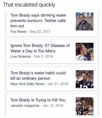 Drinking, Football, and Memes: That escalated quickly  Tom Brady says drinking water  prevents sunburn, Twitter calls  him out  Fox News - Sep 22, 2017  lgnore Tom Brady: 37 Glasses of  Water a Day Is Too Many  Live Science Feb 2, 2018  Tom Brady's water habit could  kill an ordinary person  New York Daily News - Jan 31, 2018  Tom Brady Is Trying to Kill You  Jacobin magazine Jan 13, 2018 It's time for us to come together as Americans and root against the Patriots. #Memes #NFL #SuperBowl #TomBrady #ThePatriots #Rams #Football