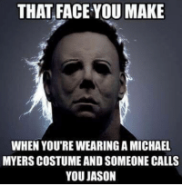 michael myers: THAT FACE OU MAKE  WHEN YOU'RE WEARING A MICHAEL  MYERS COSTUME AND SOMEONE CALLS  YOU JASON