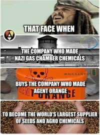 Memes, Orange, and World: THAT FACE WHEN  BAYE  THE COMPANY WHO MADE  NAZI GAS CHAMBER CHEMICALS  MON SANTO  BUYS THE COMPANY WHO MADE  EN  AGENT ORANGE  TO BECOME THE WORLD'S LARGEST SUPPLIER  OF SEEDS AND AGRO CHEMICALS Checkout thenwowillfail.com for articles  ~Danish