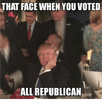 Meme, Memes, and Republican: THAT FACE WHEN YOU VOTED  ALL REPUBLICAN