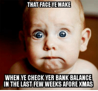 Memes, Bank, and Banks: THAT FACE YE MAKE  WHEN YE CHECKYER BANK BALANCE  IN THE LAST FEW WEEKS AFORE XMAS