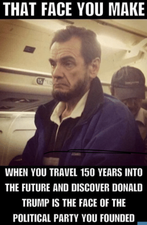 :(: THAT FACE YOU MAKE  15 UD  WHEN YOU TRAVEL 150 YEARS INTO  THE FUTURE AND DISCOVER DONALD  TRUMP IS THE FACE OF THE  POLITICAL PARTY YOU FOUNDED :(