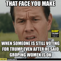 Memes, Image, and Images: THAT FACE YOU MAKE  DUMP  TRUMP  Change your  profile pic!  WHEN SOMEONE IS STILLVOTING  FORTRUMPEVEN AFTER SAID  GROPING WOMEN ISOK  OCCUPY DEMOCRATS Unbelievable!  Image by Occupy Democrats, LIKE our page for more!
