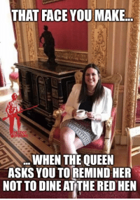 """Memes, Queen, and Asks: THAT FACE YOU MAKE.  OT  WHEN THE QUEEN  ASKS YOU TO REMIND HER  NOT TO DINE ATITHE RED HEN """"Crumpet, Sarah?"""" """"You're too gracious, Your Majesty."""""""