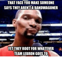 THAT FACE YOU MAKE SOMEONE  SAYS THEY ARENTA BANDWAGONER  YET THEY ROOT FOR WHATEVER  TEAM LEBRON GOES TOO LeBron James Fans! #Cavs Nation Credit: Jimmy Stewart