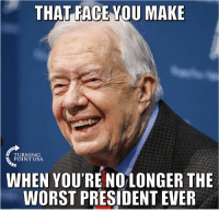 Jimmy Carter, Memes, and The Worst: THAT FACE YOU MAKE  TURNING  POINT USA.  WHEN YOU'RE NOLONGER THE  WORST PRESIDENT EVER Jimmy Carter Is Jumping For Joy... #BigGovSucks