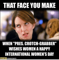"Memes, 🤖, and Face: THAT FACE YOU MAKE  WHEN PRESS. CROTCH-GRABBER""  WISHES WOMEN A HAPPY  INTERNATIONAL WOMENTS DAY  OCCUPY DEMOCRATS Seriously..."