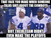 That Face You Make When: THAT FACE YOU MAKE WHEN SOMEONE  TALKSSHITABOUT THECOWBOYS  13 20  (a Dallas  Cowboys  Memes  BUT THEIR TEAM DIDNT  EVEN MAKE THE PLAYOFFS