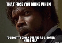 Help Meme: THAT FACE YOU MAKE WHEN  YOU BOUT TO CLOCK OUT ANDACUSTOMER  NEEDS HELP  memes.com