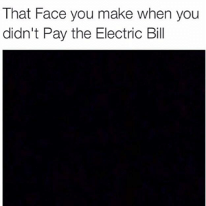 Face, Make, and You: That Face you make when you  didn't Pay the Electric Bill