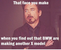 That face you make  when you find out that BMWare  making another X model Not another one. Submitted by Johnny Blunden at: http://www.carthrottle.com/memes/