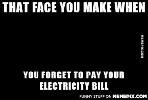 Well damn!omg-humor.tumblr.com: THAT FACE YOU MAKE WHEN  YOU FORGET TO PAY YOUR  ELECTRICITY BILL  FUNNY STUFF ON MEMEPIX.COM  MEMEPIX.COM Well damn!omg-humor.tumblr.com