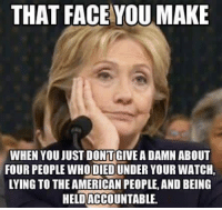 Memes, Cold, and 🤖: THAT FACE YOU MAKE  WHEN YOU JUSTDONTGIVE ADAMN ABOUT  FOUR PEOPLE WHO DIED UNDER YOUR WATCH  LYING TO THE AMERICAN PEOPLE, AND BEING  HELDACCOUNTABLE. LET'S HOLD HER ACCOUNTABLE!   Cold Dead Hands