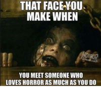 Memes, 🤖, and Who: THAT FACE YOU.  MAKE WHEN  YOU MEET SOMEONE WHO  LOVESHORROR AS MUCH AS YOU DO