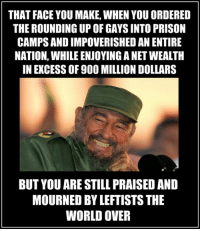 """THAT FACE YOU MAKE, WHEN YOU ORDERED  THE ROUNDING UP OF GAYS INTO PRISON  CAMPS AND IMPOVERISHEDAN ENTIRE  NATION, WHILE ENJOYING ANET WEALTH  IN EXCESS OF 900 MILLION DOLLARS  BUT YOU ARE STILLPRAISEDAND  MOURNED BY LEFTISTS THE  WORLD OVER #LeftistHypocrisy The Truth About Fidel Castro 