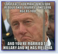 😂: THAT FACE YOU MAKE WHEN YOU  REALIZE THAT TRUMP IS THE SAME  AGE AS YOU  AND YOU'RE MARRIED TO  HILLARY AND HE HAS MELANIA 😂
