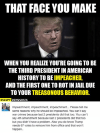 (GC): THAT FACE YOU MAKE  WHEN YOU REALIZE YOU'RE GOING TO BE  THE THIRD PRESIDENTIN AMERICAN  HISTORY TO BE  IMPEACHED  AND THE FIRST ONETO ROT IN JAIL DUE  TO YOUR  TREASONOUS BEHAVIOR  OCCUPY  DEMOCRATS  Impeachment, impeachment, impeachment... Please tell me  some reasons why he should be impeached. You can't say  war crimes because last 2 presidents did that too. You can't  say 4th amendment because last 2 presidents did that too  but you didn't have a problem. Also you do know Trump  needs 67 votes to remove him from office and that won't  happen. (GC)