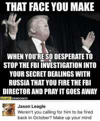 Fbi, Fire, and Memes: THAT FACE YOU MAKE  WHEN YOU RESODESPERATE TO  STOP THE FBI INVESTIGATION INTO  YOUR SECRET DEALINGS WITH  RUSSIA THAT YOU FIRE THE FBI  DIRECTOR AND PRAY IT GOES AWAY  OCCUPY DEMOCRATS  Jason Leagle  Weren't you calling for him to be fired  back in October? Make up your mind (GC)