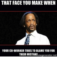 Memes, Hilarious, and Net: THAT FACE YOU MAKE WHEN  YOUR CO-WORKER TRIES TO BLAME YOU FOR  THEIR MISTAKEmegenerator.net 22 Hilarious Workplace Memes Everyone Should See