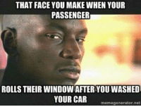 THAT FACE YOU MAKE WHEN YOUR  PASSENGER  ROLLS THEIR WINDOWAETERYOU WASHED  YOUR CAR  memegenerator, net Car memes